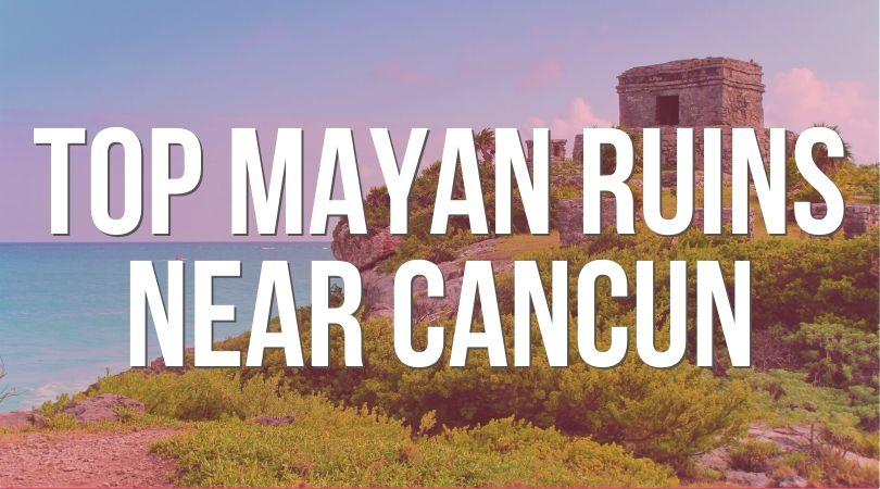 Top Mayan Ruins Near Cancun Landing