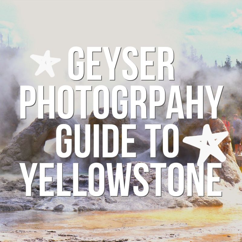 Photographing Geysers in Yellowstone:  a guide to all things geothermal